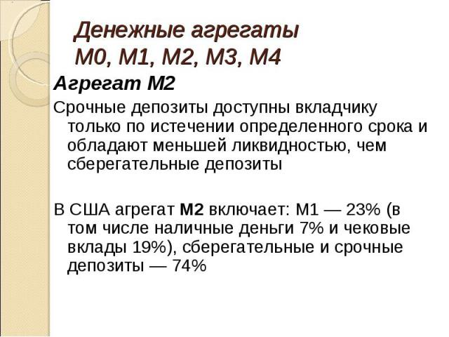 Агрегат M2 Агрегат M2 Срочные депозиты доступны вкладчику только по истечении определенного срока и обладают меньшей ликвидностью, чем сберегательные депозиты В США агрегат М2 включает: M1 — 23% (в том числе наличные деньги 7% и чековые вклады 19%),…