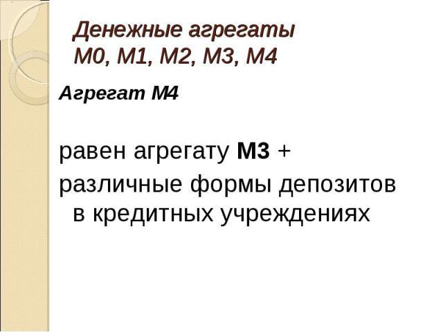 Агрегат М4 Агрегат М4 равен агрегату М3 + различные формы депозитов в кредитных учреждениях