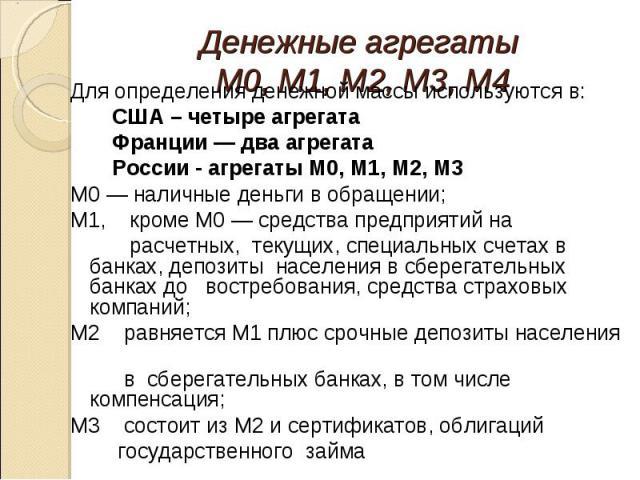 Для определения денежной массы используются в: Для определения денежной массы используются в: США – четыре агрегата Франции — два агрегата России - агрегаты М0, М1, M2, М3 М0 — наличные деньги в обращении; M1, кроме М0 — средства предприятий на расч…