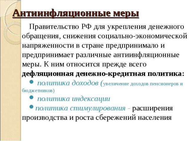Правительство РФ для укрепления денежного обращения, снижения социально-экономической напряженности в стране предпринимало и предпринимает различные антиинфляционные меры. К ним относится прежде всего дефляционная денежно-кредитная политика: Правите…