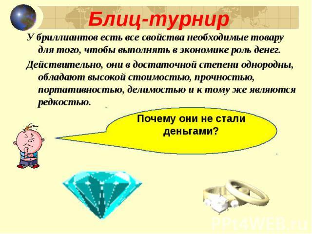 У бриллиантов есть все свойства необходимые товару для того, чтобы выполнять в экономике роль денег. У бриллиантов есть все свойства необходимые товару для того, чтобы выполнять в экономике роль денег. Действительно, они в достаточной степени одноро…