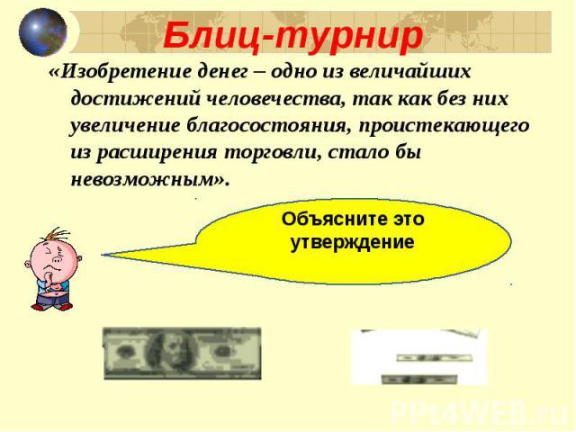 «Изобретение денег – одно из величайших достижений человечества, так как без них увеличение благосостояния, проистекающего из расширения торговли, стало бы невозможным». «Изобретение денег – одно из величайших достижений человечества, так как без ни…