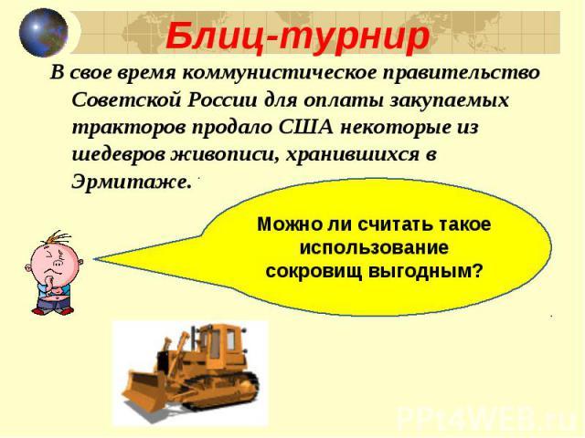 В свое время коммунистическое правительство Советской России для оплаты закупаемых тракторов продало США некоторые из шедевров живописи, хранившихся в Эрмитаже. В свое время коммунистическое правительство Советской России для оплаты закупаемых тракт…