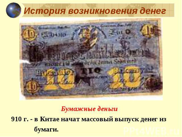 Бумажные деньги Бумажные деньги 910 г. - в Китае начат массовый выпуск денег из бумаги.