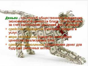 Деньги - это способ общественного выражения экономической ценности блага. Это во