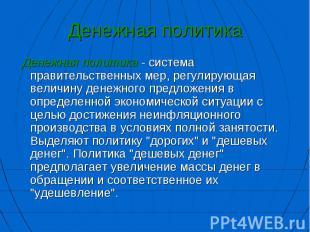Денежная политика - система правительственных мер, регулирующая величину д