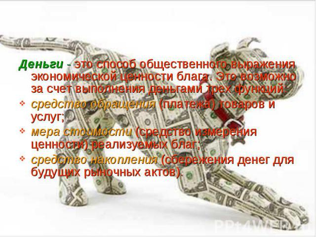 Деньги - это способ общественного выражения экономической ценности блага. Это возможно за счет выполнения деньгами трех функций: Деньги - это способ общественного выражения экономической ценности блага. Это возможно за счет выполнения деньгами трех …