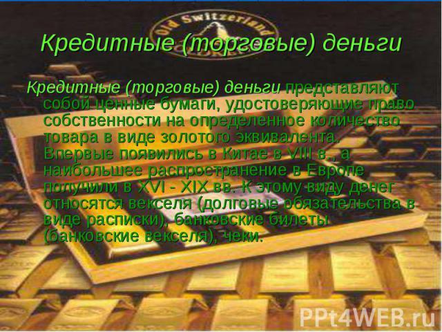 Кредитные (торговые) деньги представляют собой ценные бумаги, удостоверяющие право собственности на определенное количество товара в виде золотого эквивалента. Впервые появились в Китае в VIII в., а наибольшее распространение в Европе получили в ХVI…