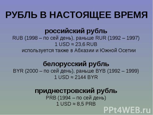 российский рубль российский рубль RUB (1998 – по сей день), раньше RUR (1992 – 1997) 1 USD ≈ 23,6 RUB используется также в Абхазии и Южной Осетии белорусский рубль BYR (2000 – по сей день), раньше BYB (1992 – 1999) 1 USD ≈ 2144 BYR приднестровский р…