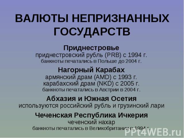 Приднестровье Приднестровье приднестровский рубль (PRB) с 1994 г. банкноты печатались в Польше до 2004 г. Нагорный Карабах армянский драм (AMD) с 1993 г. карабахский драм (NKD) с 2005 г. банкноты печатались в Австрии в 2004 г. Абхазия и Южная Осетия…
