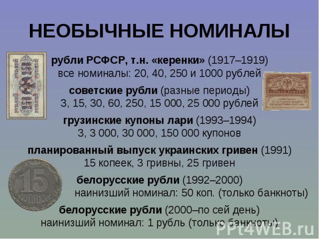 рубли РСФСР, т.н. «керенки» (1917–1919) рубли РСФСР, т.н. «керенки» (1917–1919) все номиналы: 20, 40, 250 и 1000 рублей советские рубли (разные периоды) 3, 15, 30, 60, 250, 15 000, 25 000 рублей грузинские купоны лари (1993–1994) 3, 3 000, 30 000, 1…