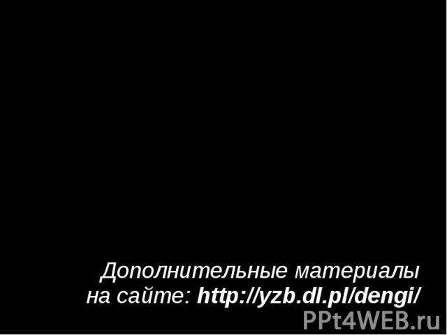 Дополнительные материалы на сайте: http://yzb.dl.pl/dengi/ Дополнительные материалы на сайте: http://yzb.dl.pl/dengi/