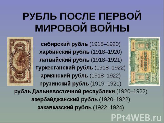 сибирский рубль (1918–1920) сибирский рубль (1918–1920) харбинский рубль (1918–1920) латвийский рубль (1918–1921) туркестанский рубль (1918–1922) армянский рубль (1918–1922) грузинский рубль (1919–1921) рубль Дальневосточной республики (1920–1922) а…