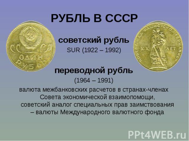 советский рубль советский рубль SUR (1922 – 1992) переводной рубль (1964 – 1991) валюта межбанковских расчетов в странах-членах Совета экономической взаимопомощи, советский аналог специальных прав заимствования – валюты Международного валютного фонда