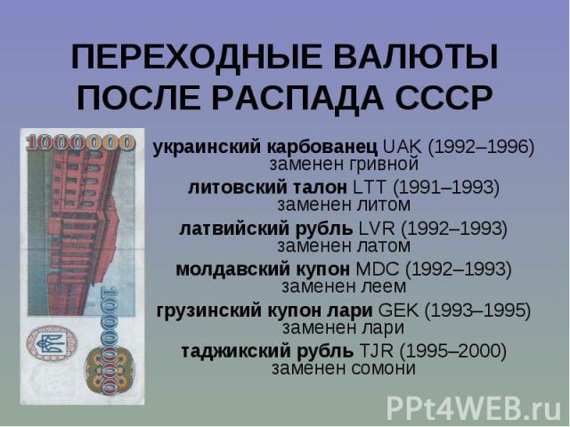 украинский карбованец UAK (1992–1996) украинский карбованец UAK (1992–1996) заменен гривной литовский талон LTT (1991–1993) заменен литом латвийский рубль LVR (1992–1993) заменен латом молдавский купон MDC (1992–1993) заменен леем грузинский купон л…