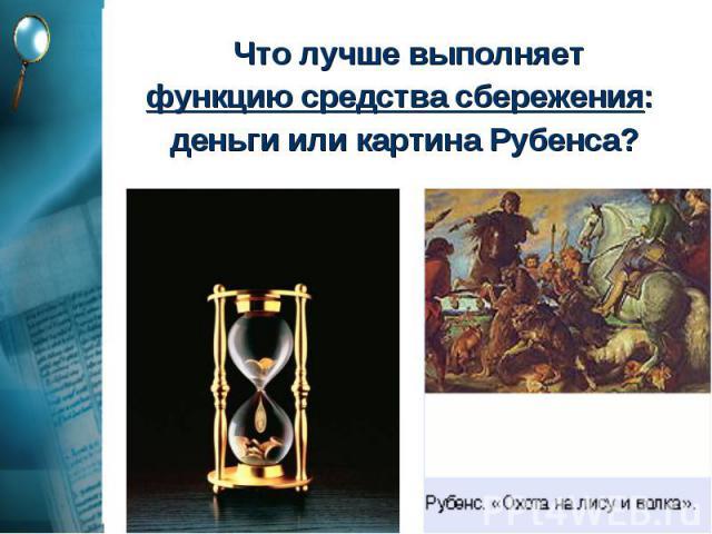 Что лучше выполняет Что лучше выполняет функцию средства сбережения: деньги или картина Рубенса?