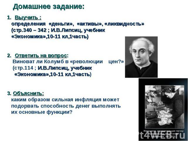 Выучить : Выучить : определения «деньги», «активы», «ликвидность» (стр.340 – 342 ; И.В.Липсиц, учебник «Экономика»,10-11 кл,1часть) Ответить на вопрос: Виноват ли Колумб в «революции цен?» (стр.114 ; И.В.Липсиц, учебник «Экономика»,10-11 кл,1часть) …