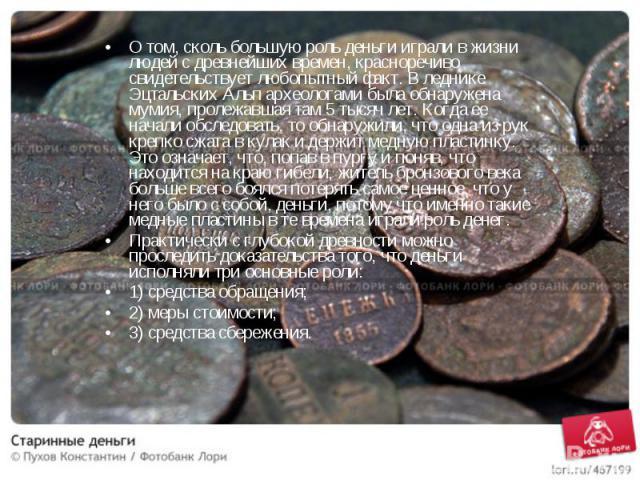 О том, сколь большую роль деньги играли в жизни людей с древнейших времен, красноречиво свидетельствует любопытный факт. В леднике Эцтальских Альп археологами была обнаружена мумия, пролежавшая там 5 тысяч лет. Когда ее начали обследовать, то обнару…