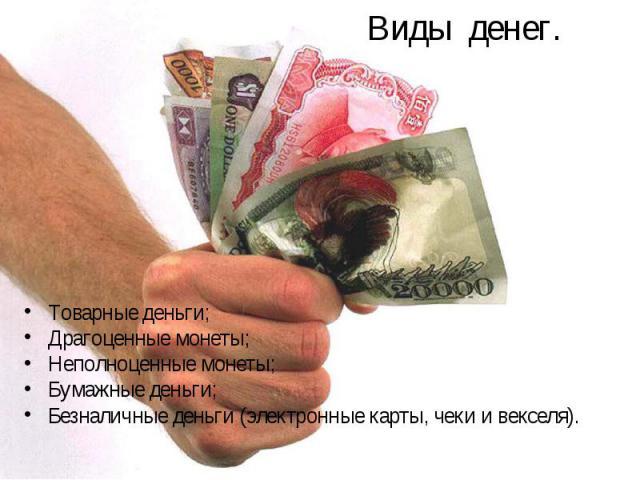 Товарные деньги; Товарные деньги; Драгоценные монеты; Неполноценные монеты; Бумажные деньги; Безналичные деньги (электронные карты, чеки и векселя).