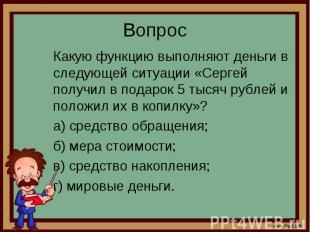 Какую функцию выполняют деньги в следующей ситуации «Сергей получил в подарок 5