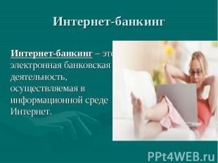 Интернет-банкинг – это электронная банковская деятельность, осуществляемая в инф