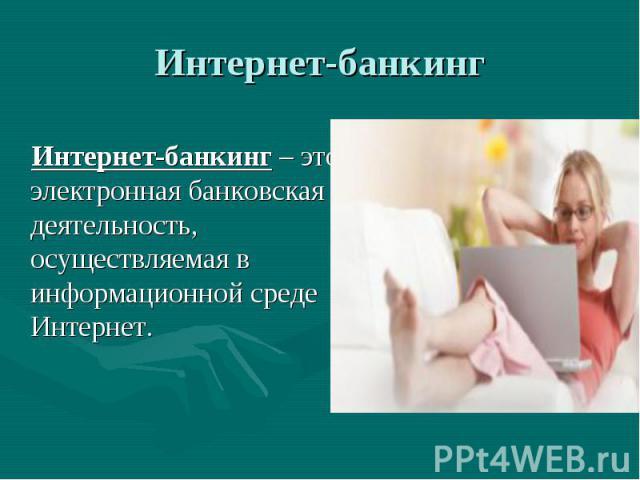 Интернет-банкинг – это электронная банковская деятельность, осуществляемая в информационной среде Интернет. Интернет-банкинг – это электронная банковская деятельность, осуществляемая в информационной среде Интернет.