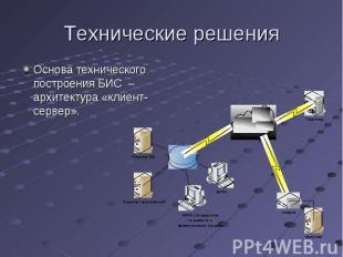 Основа технического построения БИС – архитектура «клиент-сервер». Основа техниче