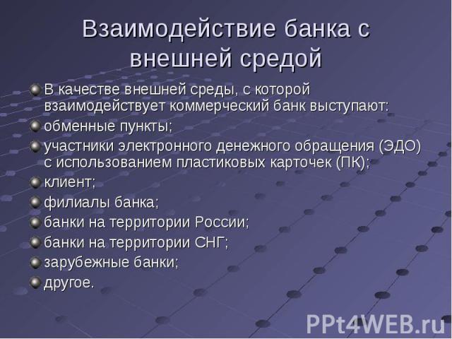 В качестве внешней среды, с которой взаимодействует коммерческий банк выступают: В качестве внешней среды, с которой взаимодействует коммерческий банк выступают: обменные пункты; участники электронного денежного обращения (ЭДО) с использованием плас…