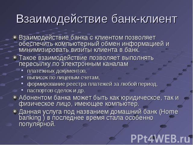 Взаимодействие банка с клиентом позволяет обеспечить компьютерный обмен информацией и минимизировать визиты клиента в банк. Взаимодействие банка с клиентом позволяет обеспечить компьютерный обмен информацией и минимизировать визиты клиента в банк. Т…
