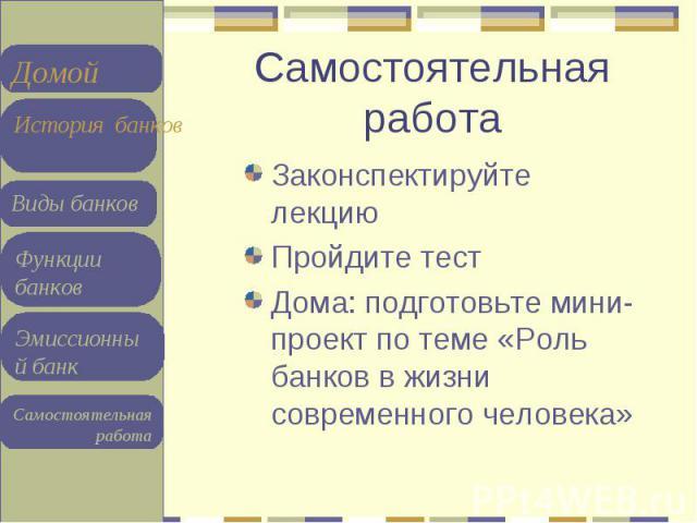 Законспектируйте лекцию Законспектируйте лекцию Пройдите тест Дома: подготовьте мини-проект по теме «Роль банков в жизни современного человека»