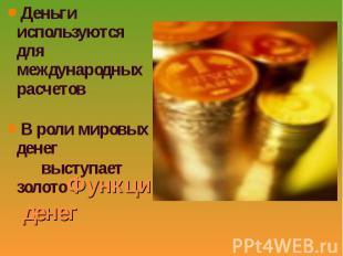 Деньги используются для международных расчетов Деньги используются для междунаро