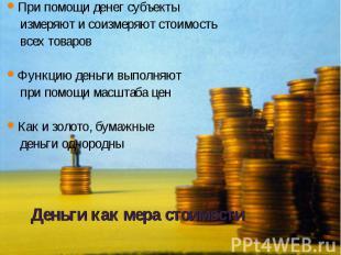 При помощи денег субъекты При помощи денег субъекты измеряют и соизмеряют стоимо