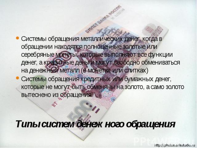 Системы обращения металлических денег, когда в обращении находятся полноценные золотые или серебряные монеты, которые выполняют все функции денег, а кредитные деньги могут свободно обмениваться на денежный металл (в монетах или слитках) Системы обра…
