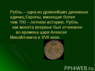 Рубль – одна из древнейших денежных единиц Европы, имеющая более чем 700 – летню