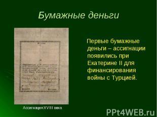 Первые бумажные деньги – ассигнации появились при Екатерине II для финансировани