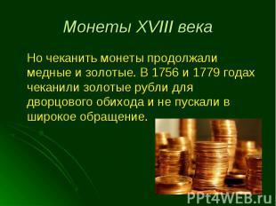 Но чеканить монеты продолжали медные и золотые. В 1756 и 1779 годах чеканили зол