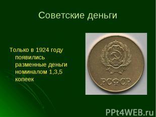 Только в 1924 году появились разменные деньги номиналом 1,3,5 копеек