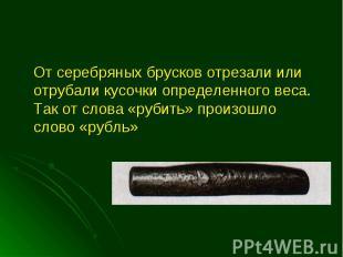 От серебряных брусков отрезали или отрубали кусочки определенного веса. Так от с