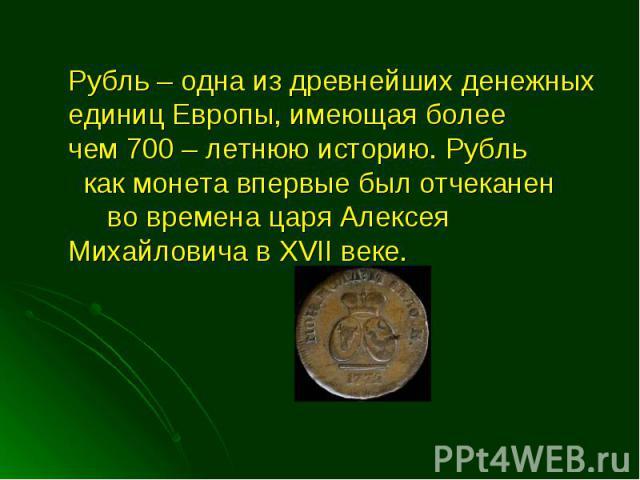 Рубль – одна из древнейших денежных единиц Европы, имеющая более чем 700 – летнюю историю. Рубль как монета впервые был отчеканен во времена царя Алексея Михайловича в XVII веке. Рубль – одна из древнейших денежных единиц Европы, имеющая более чем 7…
