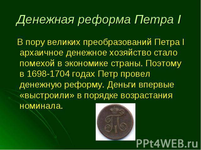 В пору великих преобразований Петра I архаичное денежное хозяйство стало помехой в экономике страны. Поэтому в 1698-1704 годах Петр провел денежную реформу. Деньги впервые «выстроили» в порядке возрастания номинала. В пору великих преобразований Пет…