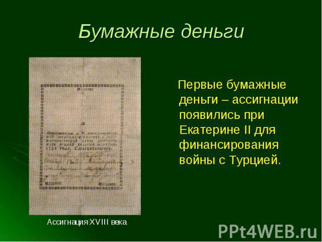 Первые бумажные деньги – ассигнации появились при Екатерине II для финансирования войны с Турцией.