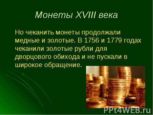 Но чеканить монеты продолжали медные и золотые. В 1756 и 1779 годах чеканили золотые рубли для дворцового обихода и не пускали в широкое обращение. Но чеканить монеты продолжали медные и золотые. В 1756 и 1779 годах чеканили золотые рубли для дворцо…