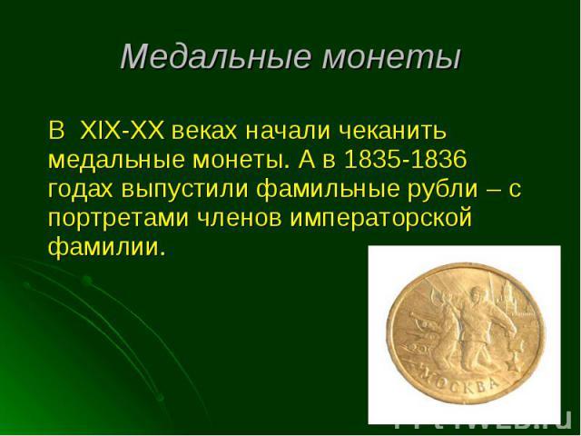 В XIX-XX веках начали чеканить медальные монеты. А в 1835-1836 годах выпустили фамильные рубли – с портретами членов императорской фамилии. В XIX-XX веках начали чеканить медальные монеты. А в 1835-1836 годах выпустили фамильные рубли – с портретами…
