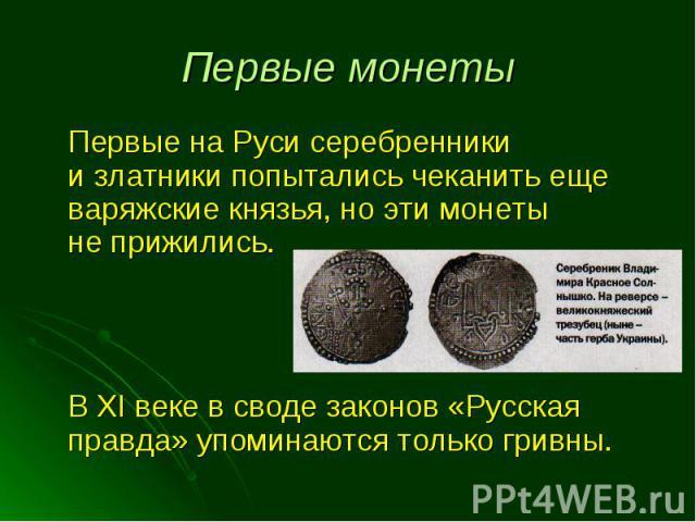 Первые на Руси серебренники и златники попытались чеканить еще варяжские князья, но эти монеты не прижились. Первые на Руси серебренники и златники попытались чеканить еще варяжские князья, но эти монеты не прижились. В XI веке в своде законов «Русс…