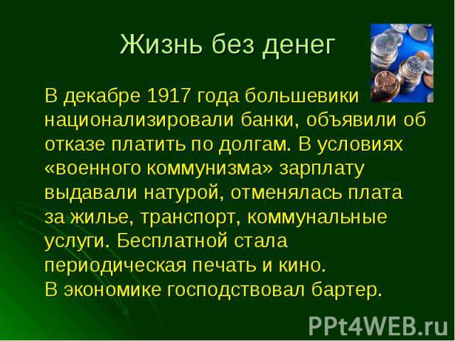 В декабре 1917 года большевики национализировали банки, объявили об отказе платить по долгам. В условиях «военного коммунизма» зарплату выдавали натурой, отменялась плата за жилье, транспорт, коммунальные услуги. Бесплатной стала периодическая печат…