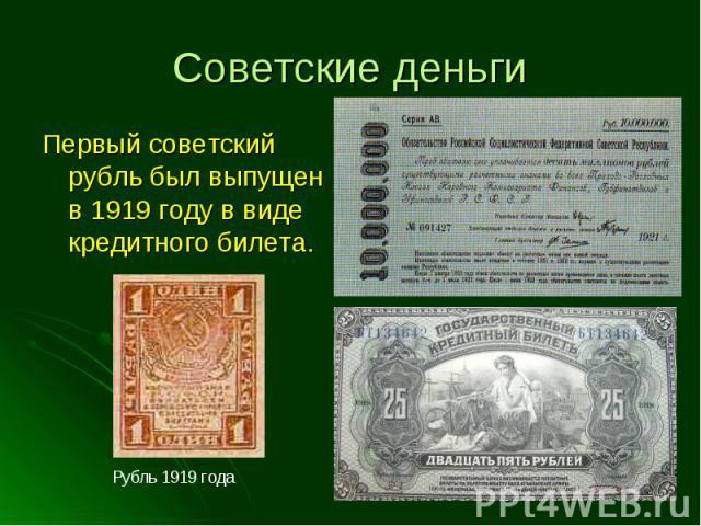 Первый советский рубль был выпущен в 1919 году в виде кредитного билета. Первый советский рубль был выпущен в 1919 году в виде кредитного билета.