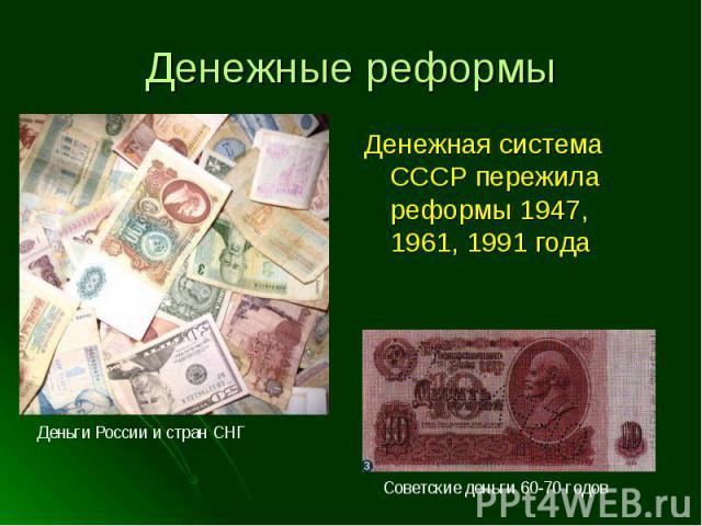 Денежная система СССР пережила реформы 1947, 1961, 1991 года Денежная система СССР пережила реформы 1947, 1961, 1991 года