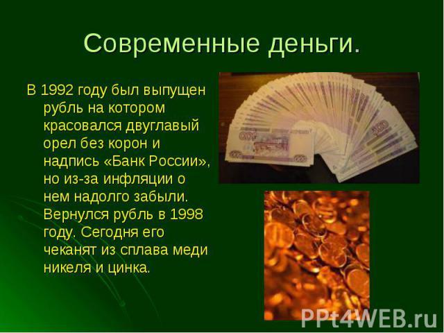 В 1992 году был выпущен рубль на котором красовался двуглавый орел без корон и надпись «Банк России», но из-за инфляции о нем надолго забыли. Вернулся рубль в 1998 году. Сегодня его чеканят из сплава меди никеля и цинка. В 1992 году был выпущен рубл…
