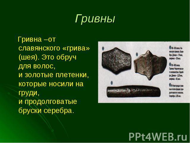 Гривна –от славянского «грива» (шея). Это обруч для волос, и золотые плетенки, которые носили на груди, и продолговатые бруски серебра. Гривна –от славянского «грива» (шея). Это обруч для волос, и золотые плетенки, которые носили на груди, и продолг…