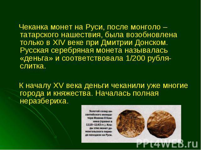 Чеканка монет на Руси, после монголо – татарского нашествия, была возобновлена только в XIV веке при Дмитрии Донском. Русская серебряная монета называлась «деньга» и соответствовала 1/200 рубля-слитка. Чеканка монет на Руси, после монголо – татарско…